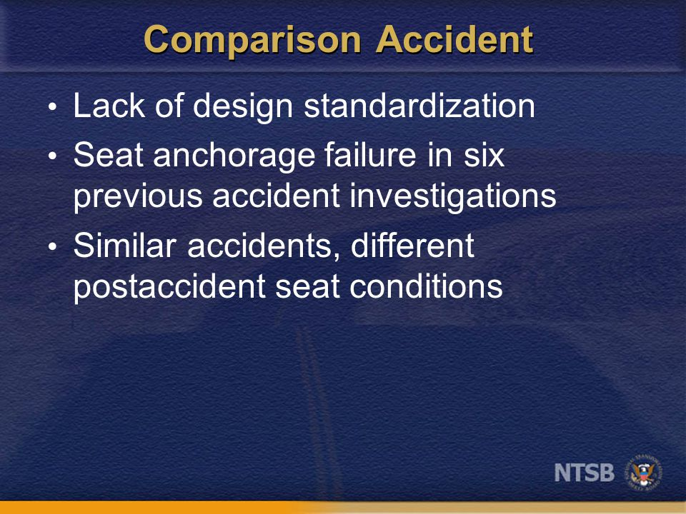 Comparison Accident Lack of design standardization Seat anchorage failure in six previous accident investigations Similar accidents, different postaccident seat conditions