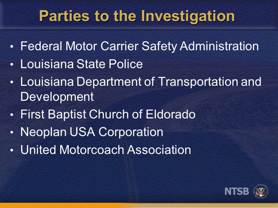 Parties to the Investigation Federal Motor Carrier Safety Administration Louisiana State Police Louisiana Department of Transportation and Development First Baptist Church of Eldorado Neoplan USA Corporation United Motorcoach Association