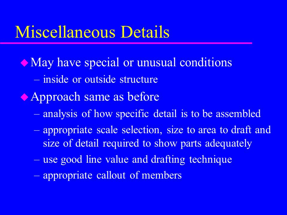 u May have special or unusual conditions –inside or outside structure u Approach same as before –analysis of how specific detail is to be assembled –appropriate scale selection, size to area to draft and size of detail required to show parts adequately –use good line value and drafting technique –appropriate callout of members