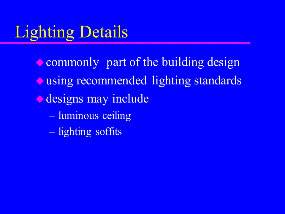 Lighting Details u commonly part of the building design u using recommended lighting standards u designs may include –luminous ceiling –lighting soffits