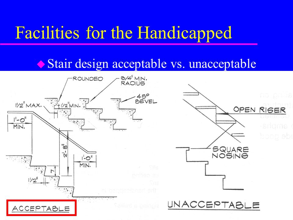 Facilities for the Handicapped u Stair design acceptable vs. unacceptable