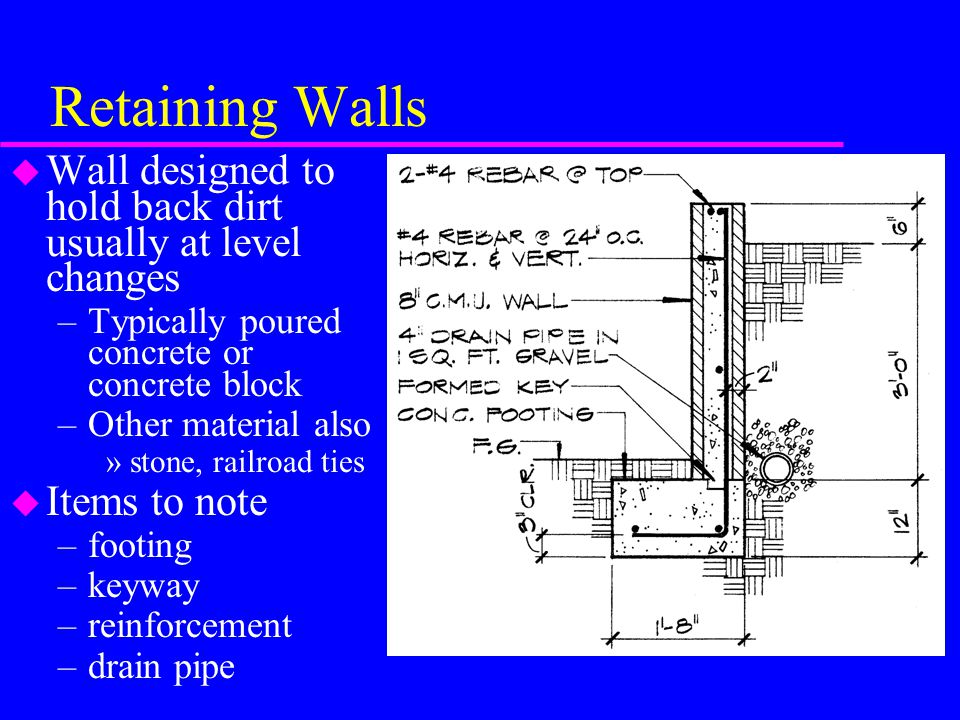 Retaining Walls u Wall designed to hold back dirt usually at level changes –Typically poured concrete or concrete block –Other material also »stone, railroad ties u Items to note –footing –keyway –reinforcement –drain pipe