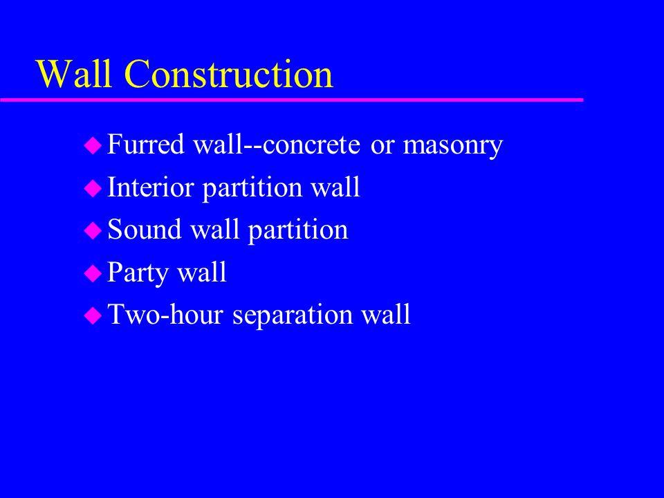 Wall Construction u Furred wall--concrete or masonry u Interior partition wall u Sound wall partition u Party wall u Two-hour separation wall