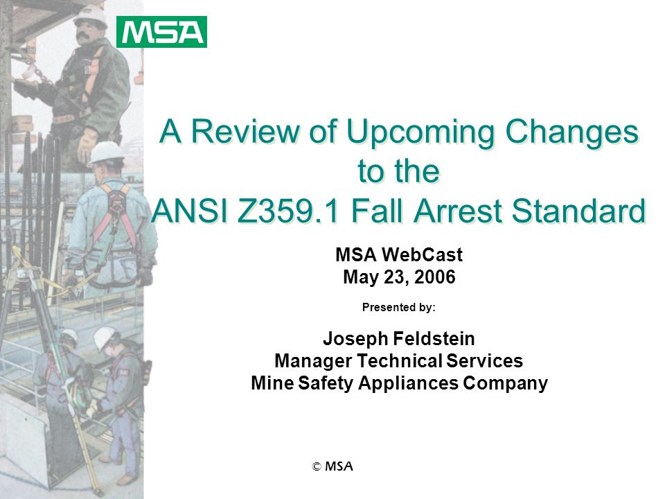 © MSA A Review of Upcoming Changes to the ANSI Z359.1 Fall Arrest Standard MSA WebCast May 23, 2006 Presented by: Joseph Feldstein Manager Technical Services Mine Safety Appliances Company