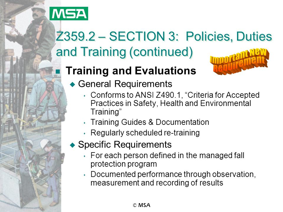 © MSA Z359.2 – SECTION 3: Policies, Duties and Training (continued) n Training and Evaluations u General Requirements s Conforms to ANSI Z490.1, Criteria for Accepted Practices in Safety, Health and Environmental Training s Training Guides & Documentation s Regularly scheduled re-training u Specific Requirements s For each person defined in the managed fall protection program s Documented performance through observation, measurement and recording of results