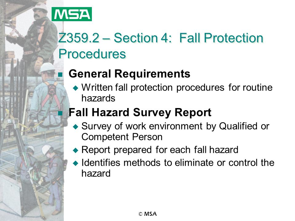 © MSA Z359.2 – Section 4: Fall Protection Procedures n General Requirements u Written fall protection procedures for routine hazards n Fall Hazard Survey Report u Survey of work environment by Qualified or Competent Person u Report prepared for each fall hazard u Identifies methods to eliminate or control the hazard