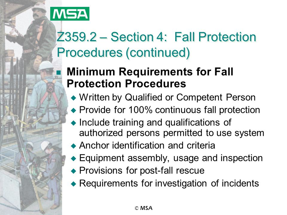 © MSA Z359.2 – Section 4: Fall Protection Procedures (continued) n Minimum Requirements for Fall Protection Procedures u Written by Qualified or Competent Person u Provide for 100% continuous fall protection u Include training and qualifications of authorized persons permitted to use system u Anchor identification and criteria u Equipment assembly, usage and inspection u Provisions for post-fall rescue u Requirements for investigation of incidents