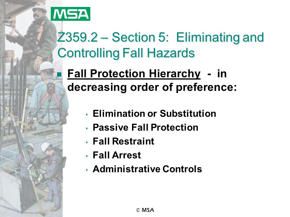 © MSA Z359.2 – Section 5: Eliminating and Controlling Fall Hazards n Fall Protection Hierarchy - in decreasing order of preference: s Elimination or Substitution s Passive Fall Protection s Fall Restraint s Fall Arrest s Administrative Controls