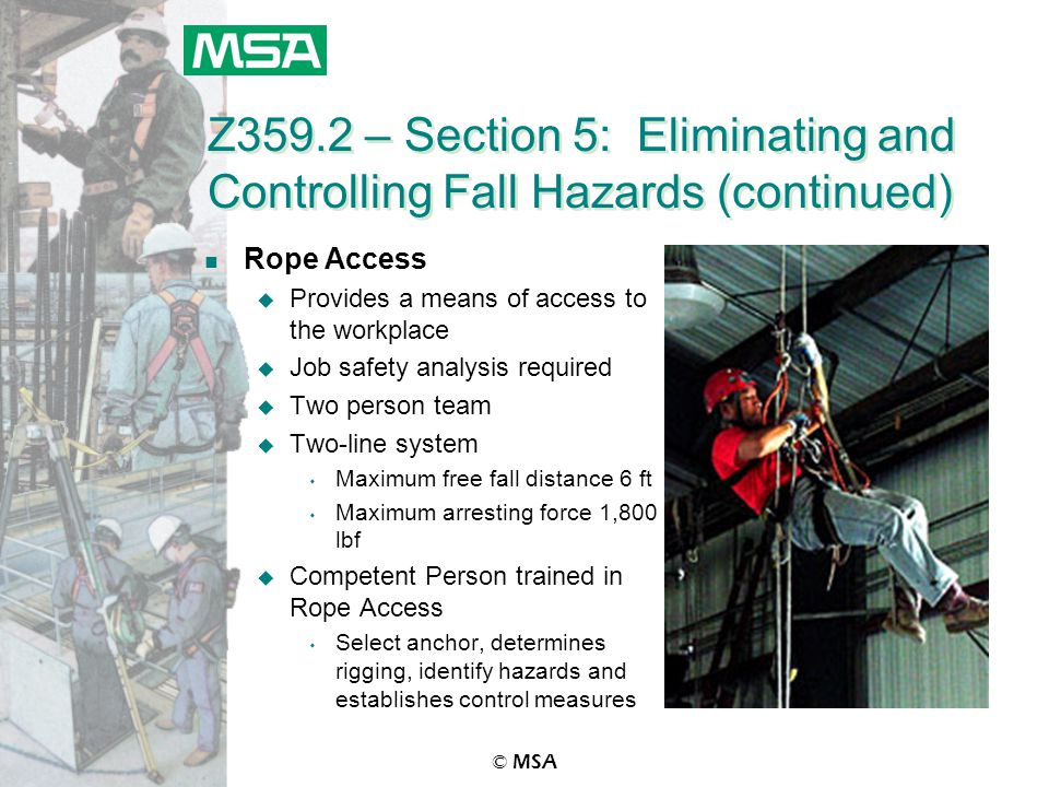 © MSA Z359.2 – Section 5: Eliminating and Controlling Fall Hazards (continued) n Rope Access u Provides a means of access to the workplace u Job safet
