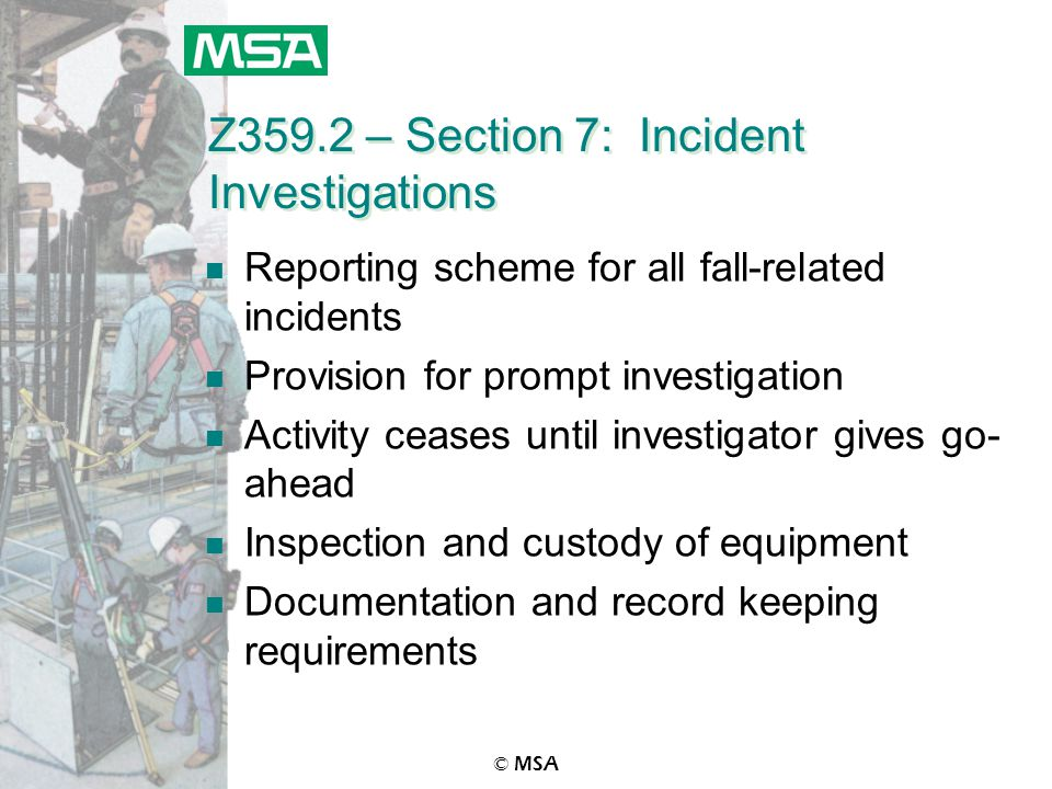 © MSA Z359.2 – Section 7: Incident Investigations n Reporting scheme for all fall-related incidents n Provision for prompt investigation n Activity ce