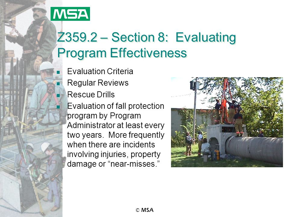 © MSA Z359.2 – Section 8: Evaluating Program Effectiveness n Evaluation Criteria n Regular Reviews n Rescue Drills n Evaluation of fall protection program by Program Administrator at least every two years.