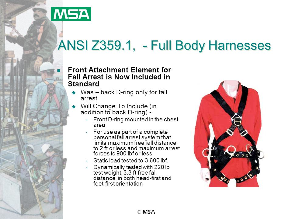 © MSA ANSI Z359.1, - Full Body Harnesses n Front Attachment Element for Fall Arrest is Now Included in Standard u Was – back D-ring only for fall arrest u Will Change To Include (in addition to back D-ring) - s Front D-ring mounted in the chest area s For use as part of a complete personal fall arrest system that limits maximum free fall distance to 2 ft or less and maximum arrest forces to 900 lbf or less s Static load tested to 3,600 lbf, s Dynamically tested with 220 lb test weight, 3.3 ft free fall distance, in both head-first and feet-first orientation