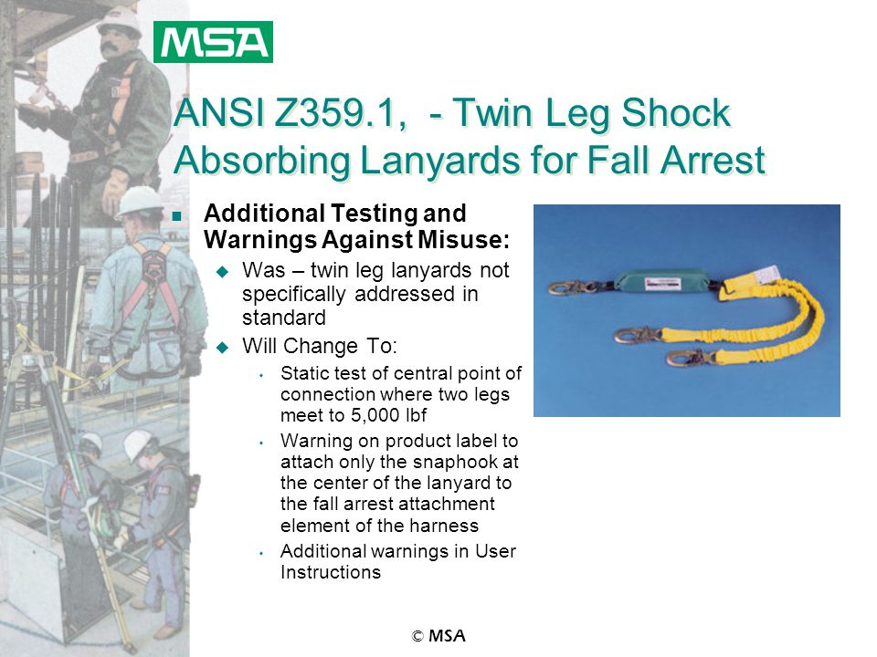 © MSA ANSI Z359.1, - Twin Leg Shock Absorbing Lanyards for Fall Arrest n Additional Testing and Warnings Against Misuse: u Was – twin leg lanyards not specifically addressed in standard u Will Change To: s Static test of central point of connection where two legs meet to 5,000 lbf s Warning on product label to attach only the snaphook at the center of the lanyard to the fall arrest attachment element of the harness s Additional warnings in User Instructions