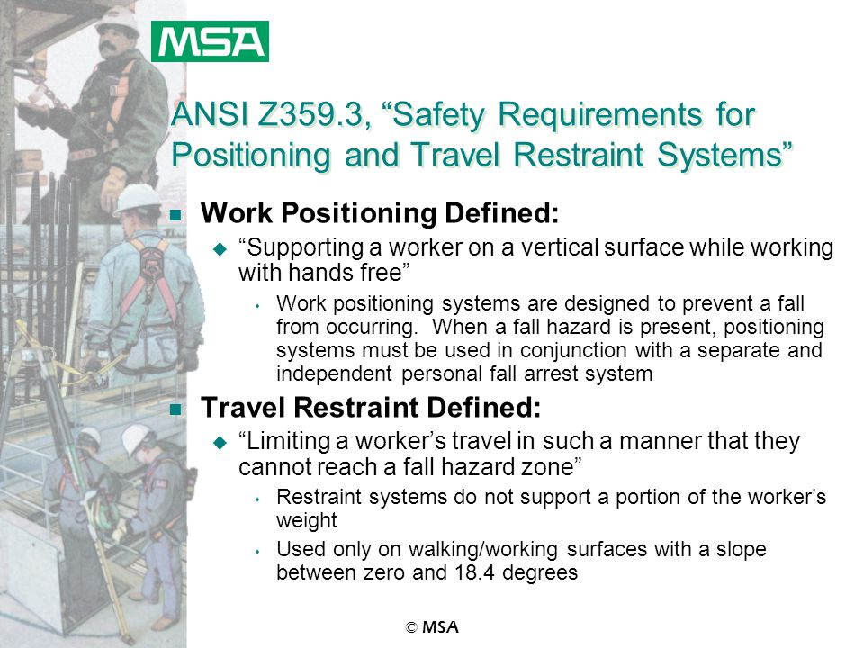 © MSA ANSI Z359.3, Safety Requirements for Positioning and Travel Restraint Systems n Work Positioning Defined: u Supporting a worker on a vertical surface while working with hands free s Work positioning systems are designed to prevent a fall from occurring.