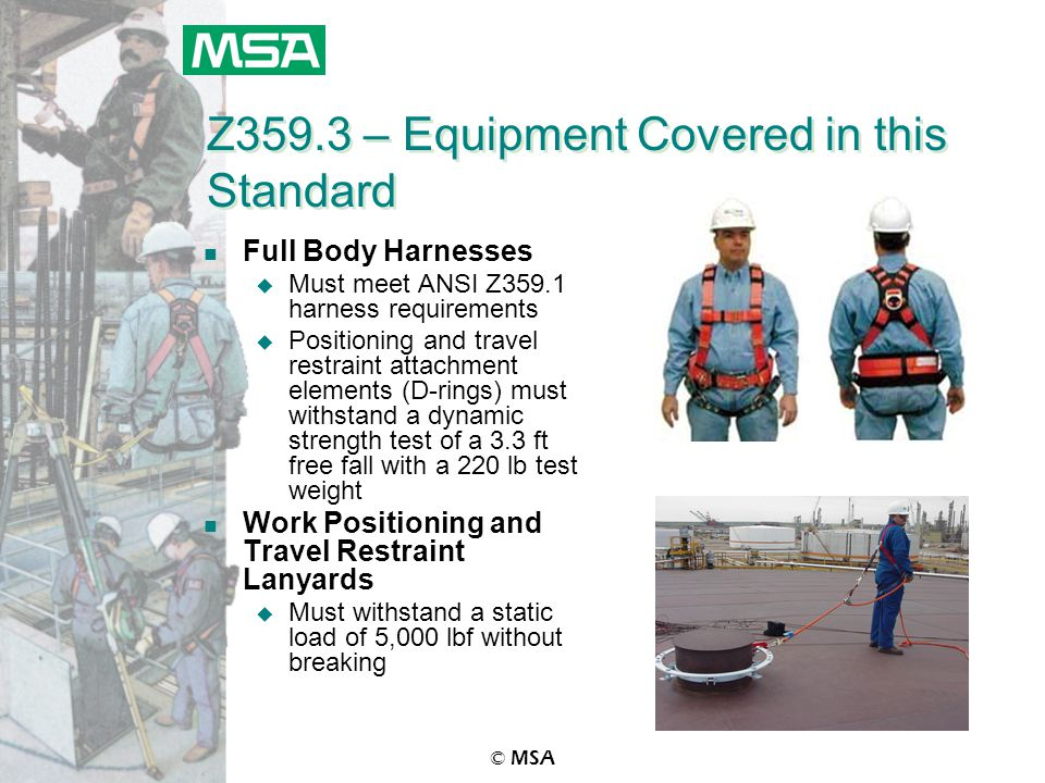 © MSA Z359.3 – Equipment Covered in this Standard n Full Body Harnesses u Must meet ANSI Z359.1 harness requirements u Positioning and travel restrain