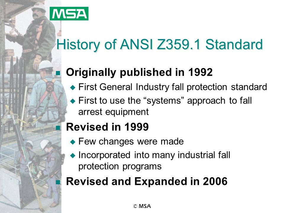© MSA History of ANSI Z359.1 Standard n Originally published in 1992 u First General Industry fall protection standard u First to use the systems approach to fall arrest equipment n Revised in 1999 u Few changes were made u Incorporated into many industrial fall protection programs n Revised and Expanded in 2006