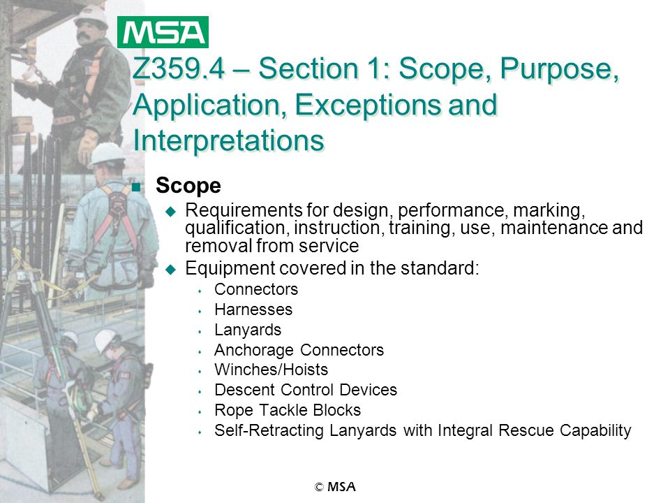 © MSA Z359.4 – Section 1: Scope, Purpose, Application, Exceptions and Interpretations n Scope u Requirements for design, performance, marking, qualification, instruction, training, use, maintenance and removal from service u Equipment covered in the standard: s Connectors s Harnesses s Lanyards s Anchorage Connectors s Winches/Hoists s Descent Control Devices s Rope Tackle Blocks s Self-Retracting Lanyards with Integral Rescue Capability