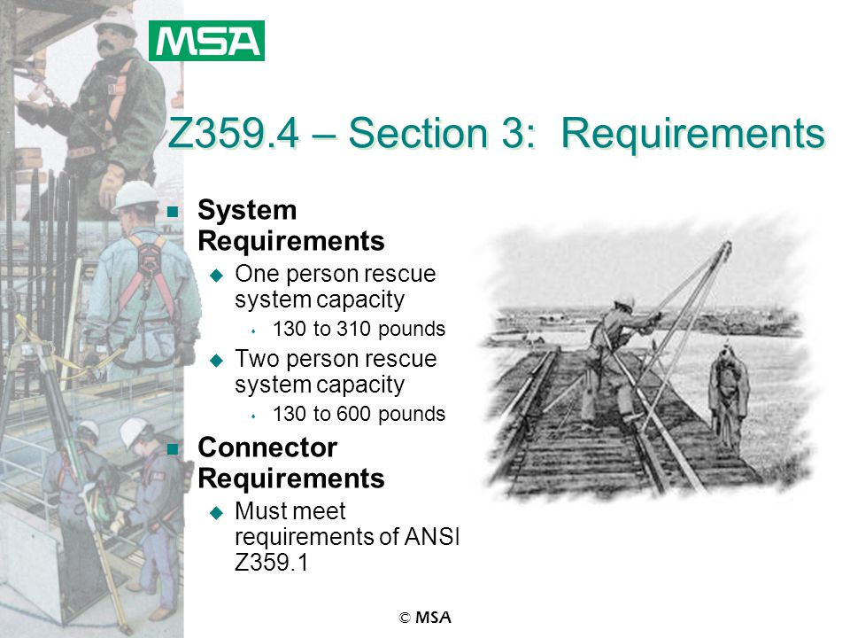 © MSA Z359.4 – Section 3: Requirements n System Requirements u One person rescue system capacity s 130 to 310 pounds u Two person rescue system capaci