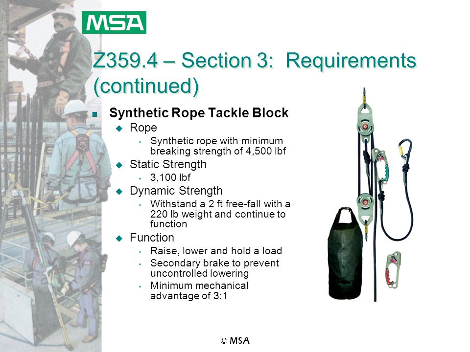 © MSA Z359.4 – Section 3: Requirements (continued) n Synthetic Rope Tackle Block u Rope s Synthetic rope with minimum breaking strength of 4,500 lbf u Static Strength s 3,100 lbf u Dynamic Strength s Withstand a 2 ft free-fall with a 220 lb weight and continue to function u Function s Raise, lower and hold a load s Secondary brake to prevent uncontrolled lowering s Minimum mechanical advantage of 3:1