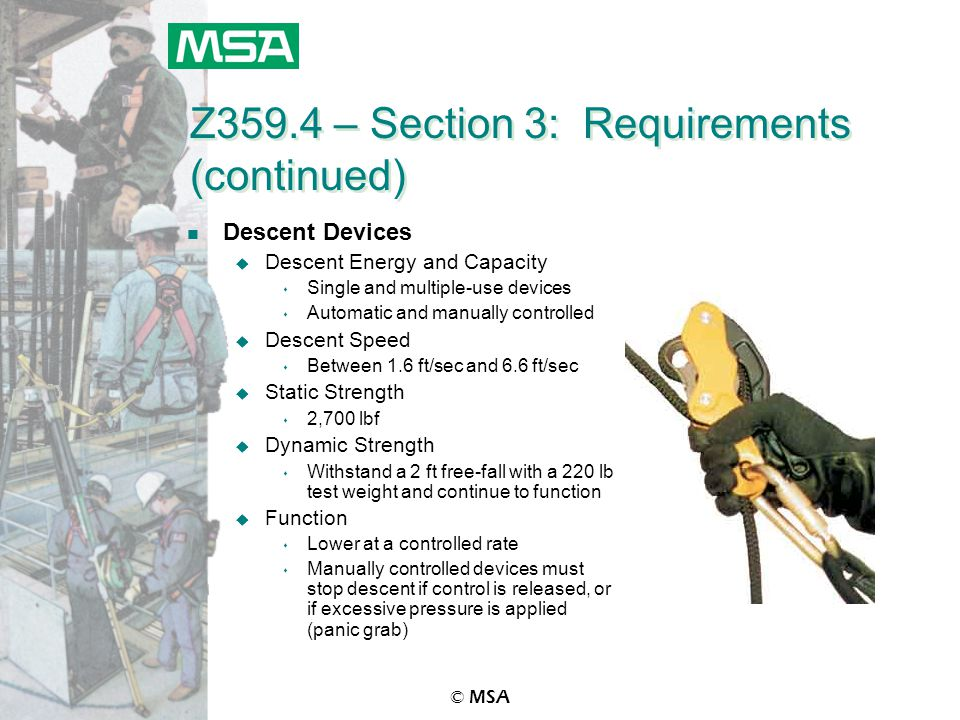 © MSA Z359.4 – Section 3: Requirements (continued) n Descent Devices u Descent Energy and Capacity s Single and multiple-use devices s Automatic and m