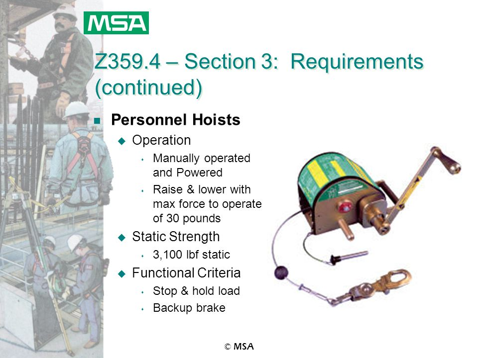 © MSA Z359.4 – Section 3: Requirements (continued) n Personnel Hoists u Operation s Manually operated and Powered s Raise & lower with max force to operate of 30 pounds u Static Strength s 3,100 lbf static u Functional Criteria s Stop & hold load s Backup brake