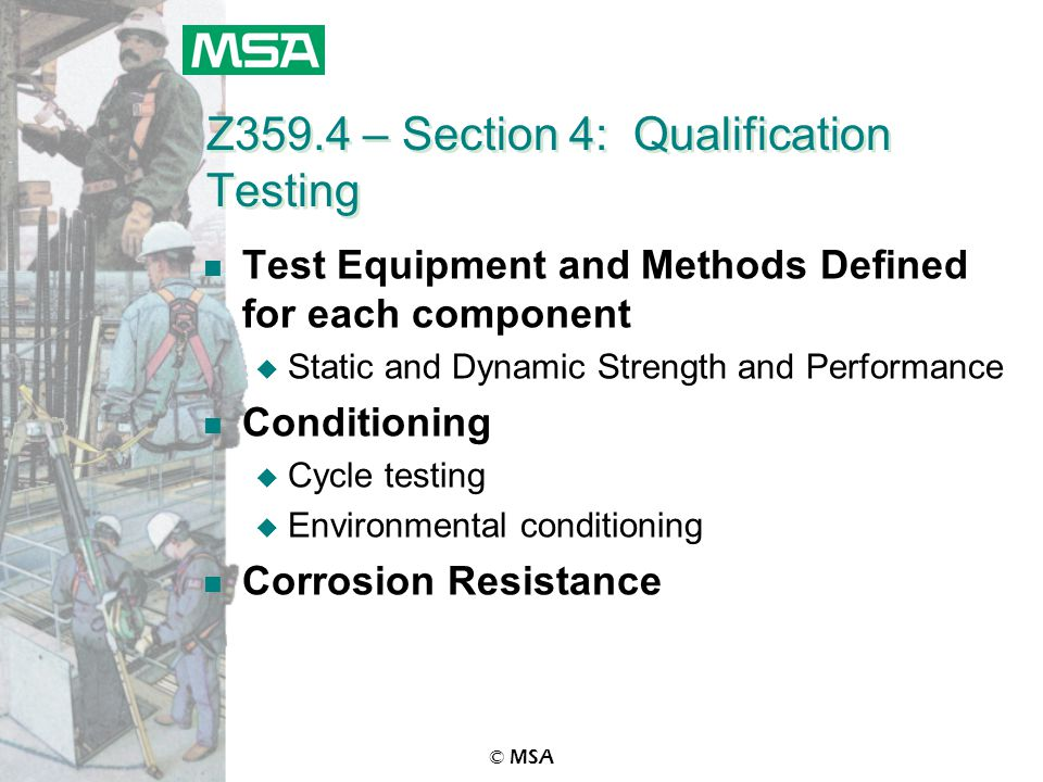 © MSA Z359.4 – Section 4: Qualification Testing n Test Equipment and Methods Defined for each component u Static and Dynamic Strength and Performance