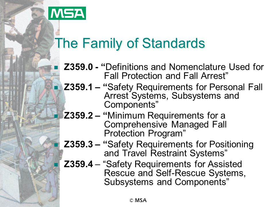 © MSA The Family of Standards n Z359.0 - Definitions and Nomenclature Used for Fall Protection and Fall Arrest n Z359.1 – Safety Requirements for Personal Fall Arrest Systems, Subsystems and Components n Z359.2 – Minimum Requirements for a Comprehensive Managed Fall Protection Program n Z359.3 – Safety Requirements for Positioning and Travel Restraint Systems n Z359.4 – Safety Requirements for Assisted Rescue and Self-Rescue Systems, Subsystems and Components