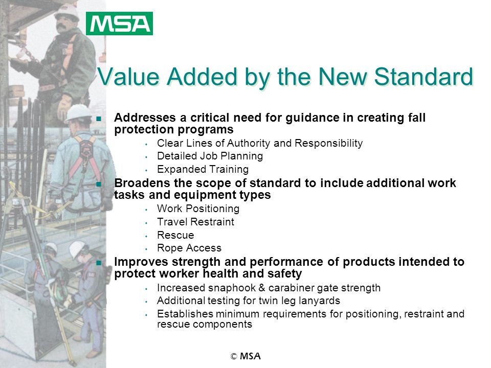 © MSA Value Added by the New Standard n Addresses a critical need for guidance in creating fall protection programs s Clear Lines of Authority and Res