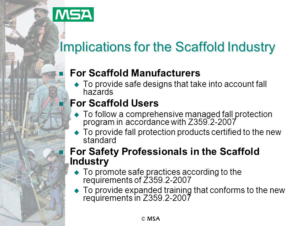 © MSA Implications for the Scaffold Industry n For Scaffold Manufacturers u To provide safe designs that take into account fall hazards n For Scaffold Users u To follow a comprehensive managed fall protection program in accordance with Z359.2-2007 u To provide fall protection products certified to the new standard n For Safety Professionals in the Scaffold Industry u To promote safe practices according to the requirements of Z359.2-2007 u To provide expanded training that conforms to the new requirements in Z359.2-2007