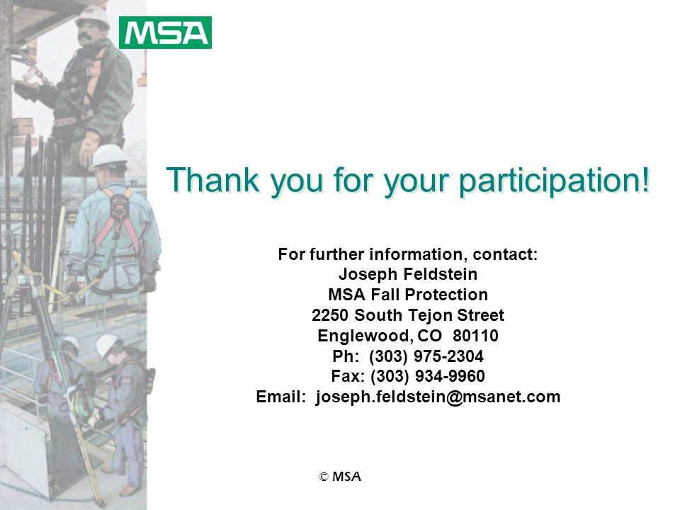 © MSA Thank you for your participation! For further information, contact: Joseph Feldstein MSA Fall Protection 2250 South Tejon Street Englewood, CO 8