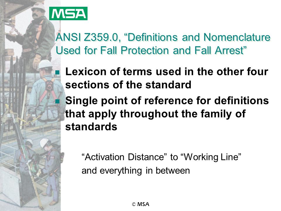 © MSA ANSI Z359.0, Definitions and Nomenclature Used for Fall Protection and Fall Arrest n Lexicon of terms used in the other four sections of the standard n Single point of reference for definitions that apply throughout the family of standards Activation Distance to Working Line and everything in between