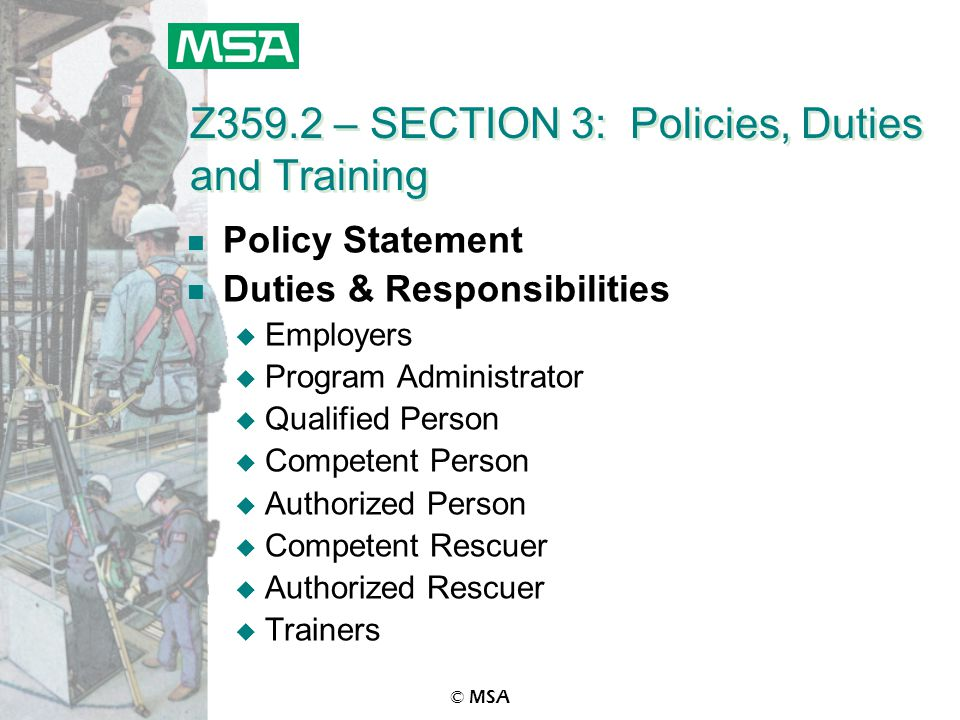 © MSA Z359.2 – SECTION 3: Policies, Duties and Training n Policy Statement n Duties & Responsibilities u Employers u Program Administrator u Qualified Person u Competent Person u Authorized Person u Competent Rescuer u Authorized Rescuer u Trainers