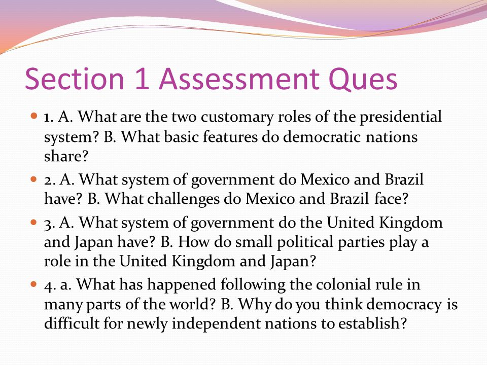 Section 1 Assessment Ques 1. A. What are the two customary roles of the presidential system? B. What basic features do democratic nations share? 2. A.