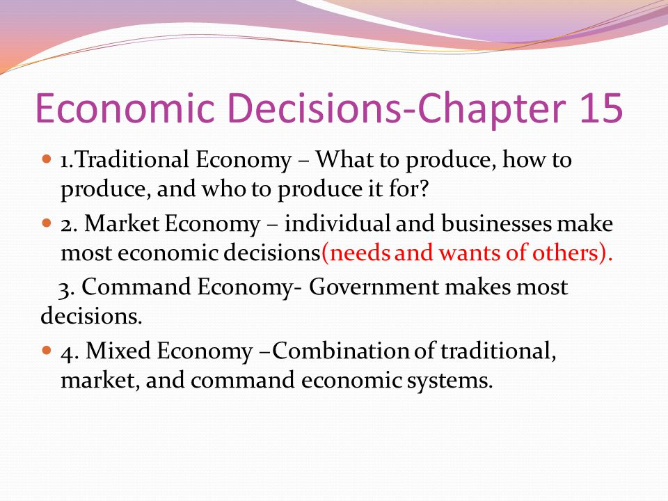 Economic Decisions-Chapter 15 1.Traditional Economy – What to produce, how to produce, and who to produce it for? 2. Market Economy – individual and b