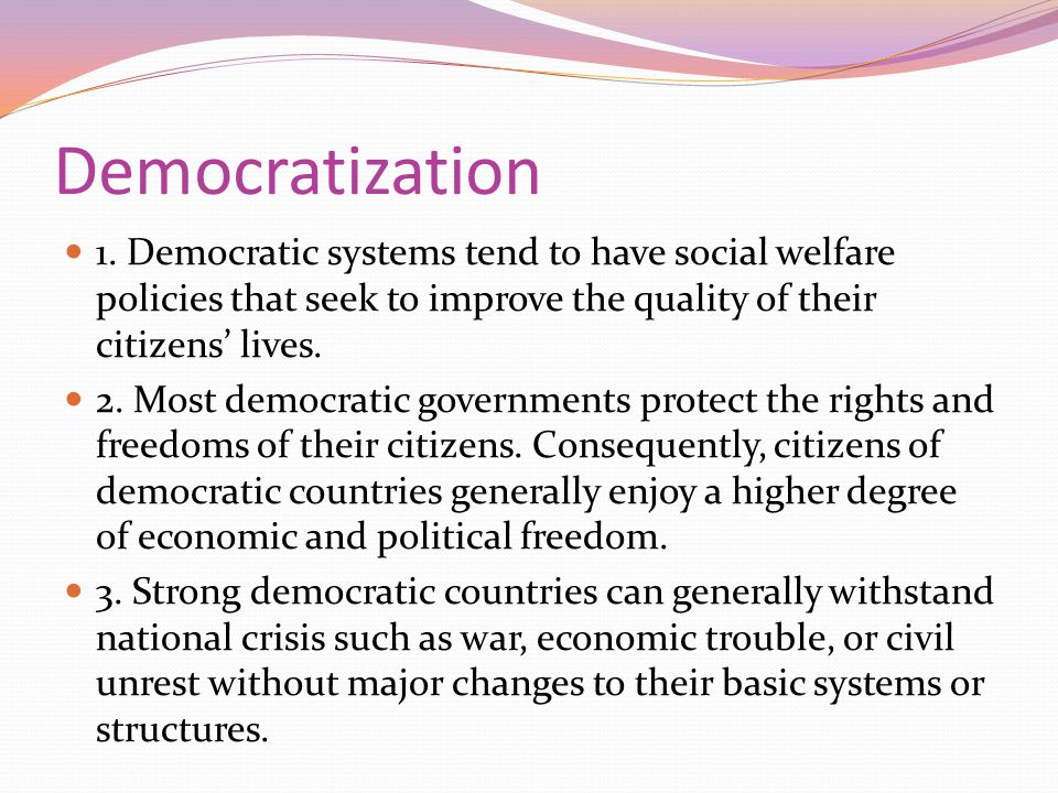 Democratization 1. Democratic systems tend to have social welfare policies that seek to improve the quality of their citizens' lives. 2. Most democrat