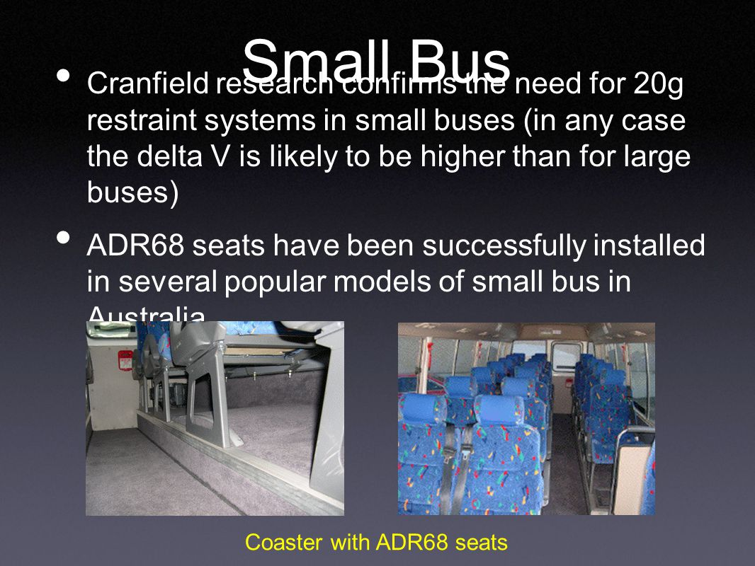 Small Bus Cranfield research confirms the need for 20g restraint systems in small buses (in any case the delta V is likely to be higher than for large buses) ADR68 seats have been successfully installed in several popular models of small bus in Australia.