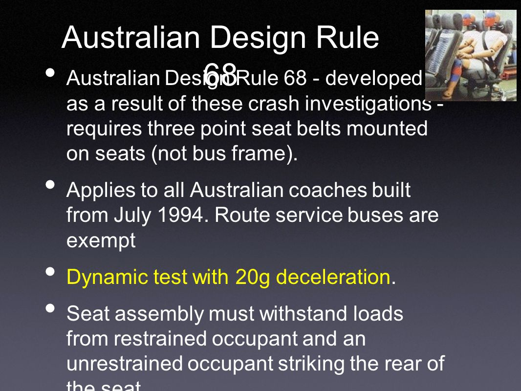 Australian Design Rule 68 Australian Design Rule 68 - developed as a result of these crash investigations - requires three point seat belts mounted on seats (not bus frame).