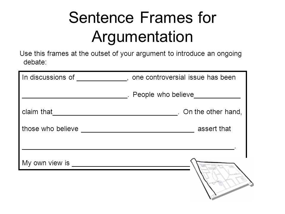 Sentence Frames for Argumentation Use this frames at the outset of your argument to introduce an ongoing debate: In discussions of _____________, one