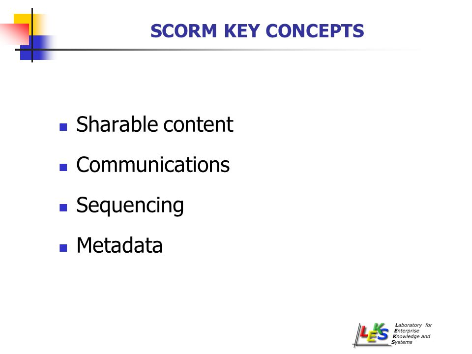 SCORM KEY CONCEPTS Sharable content Communications Sequencing Metadata