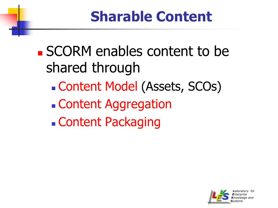 Sharable Content SCORM enables content to be shared through Content Model (Assets, SCOs) Content Aggregation Content Packaging
