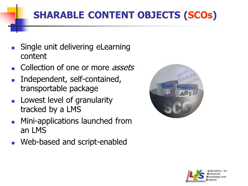SHARABLE CONTENT OBJECTS (SCOs) Single unit delivering eLearning content Collection of one or more assets Independent, self-contained, transportable package Lowest level of granularity tracked by a LMS Mini-applications launched from an LMS Web-based and script-enabled