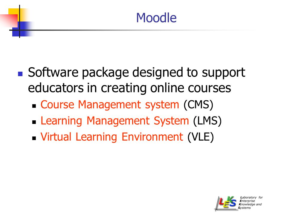 Moodle Software package designed to support educators in creating online courses Course Management system (CMS) Learning Management System (LMS) Virtual Learning Environment (VLE)