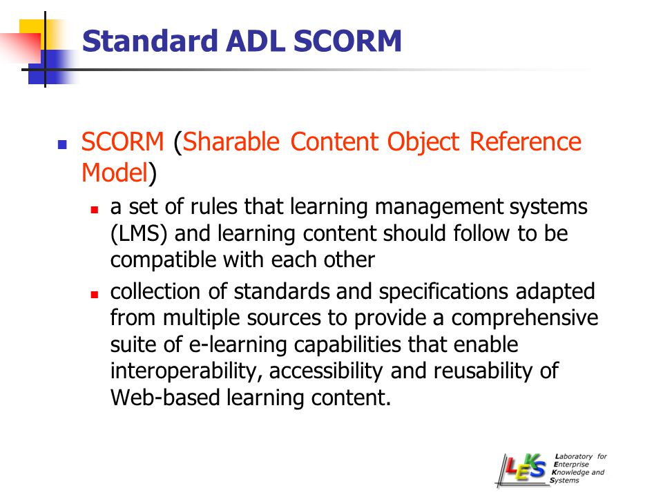SCORM main features (1/2) Durability the ability to withstand technology changes over time without costly redesign, reconfiguration or recoding Interoperability the ability to take instructional components developed in one system and use them in another system Accessibility the ability to locate and access instructional components from multiple locations and deliver them to other locations SCO: Sharable Content Object