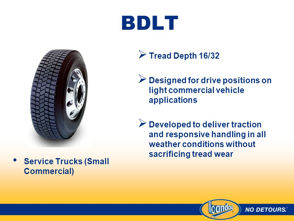 BDLT Service Trucks (Small Commercial)  Tread Depth 16/32  Designed for drive positions on light commercial vehicle applications  Developed to deliver traction and responsive handling in all weather conditions without sacrificing tread wear