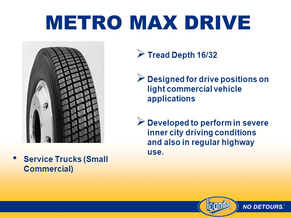 METRO MAX DRIVE Service Trucks (Small Commercial)  Tread Depth 16/32  Designed for drive positions on light commercial vehicle applications  Developed to perform in severe inner city driving conditions and also in regular highway use.