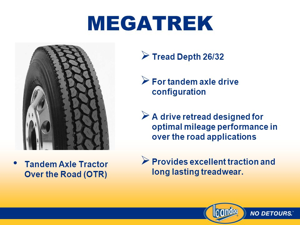 MEGATREK Tandem Axle Tractor Over the Road (OTR)  Tread Depth 26/32  For tandem axle drive configuration  A drive retread designed for optimal mileage performance in over the road applications  Provides excellent traction and long lasting treadwear.