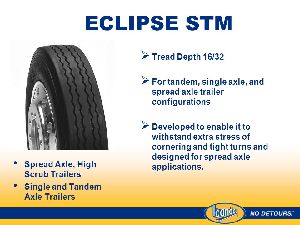 ECLIPSE STM Spread Axle, High Scrub Trailers Single and Tandem Axle Trailers  Tread Depth 16/32  For tandem, single axle, and spread axle trailer configurations  Developed to enable it to withstand extra stress of cornering and tight turns and designed for spread axle applications.