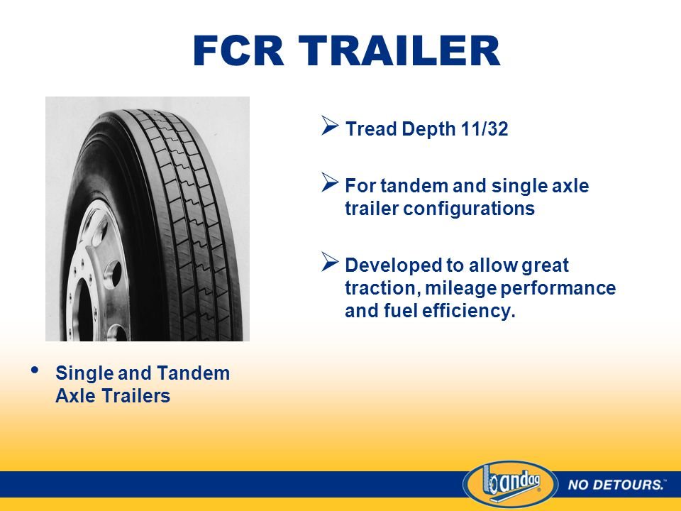 FCR TRAILER Single and Tandem Axle Trailers  Tread Depth 11/32  For tandem and single axle trailer configurations  Developed to allow great traction, mileage performance and fuel efficiency.