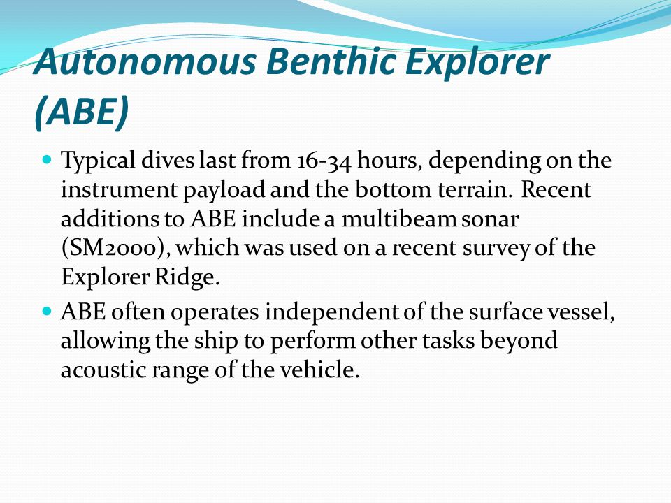 Autonomous Benthic Explorer (ABE) Typical dives last from 16-34 hours, depending on the instrument payload and the bottom terrain.