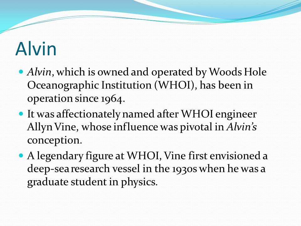 Alvin, which is owned and operated by Woods Hole Oceanographic Institution (WHOI), has been in operation since 1964.